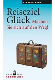 Bea Engelmann: Reiseziel Glück: Machen Sie sich auf den Weg!