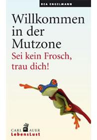 Bea Engelmann: Willkommen in der Mutzone: Sei kein Frosch, trau dich!